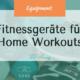 Fitnessgeräte für zu Hause - Dieses Sportequipment brauchst du unbedingt für deine Home Workouts - effektiver Trainieren